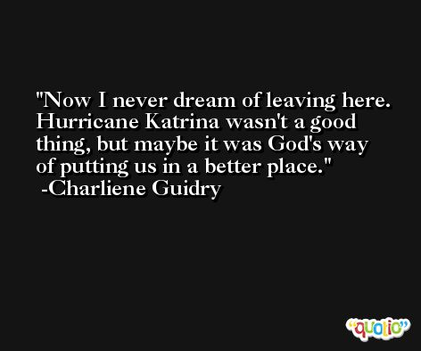 Now I never dream of leaving here. Hurricane Katrina wasn't a good thing, but maybe it was God's way of putting us in a better place. -Charliene Guidry