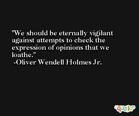 We should be eternally vigilant against attempts to check the expression of opinions that we loathe. -Oliver Wendell Holmes Jr.