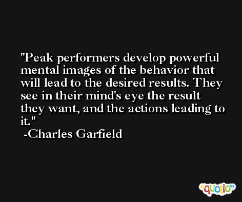 Peak performers develop powerful mental images of the behavior that will lead to the desired results. They see in their mind's eye the result they want, and the actions leading to it. -Charles Garfield