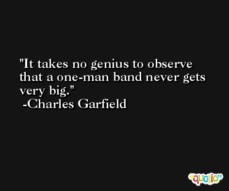 It takes no genius to observe that a one-man band never gets very big. -Charles Garfield