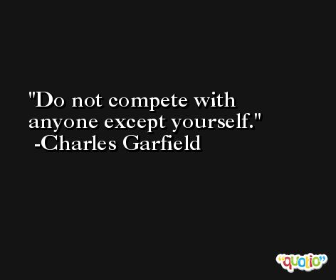Do not compete with anyone except yourself. -Charles Garfield