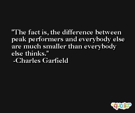 The fact is, the difference between peak performers and everybody else are much smaller than everybody else thinks. -Charles Garfield