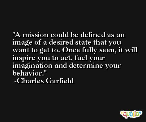 A mission could be defined as an image of a desired state that you want to get to. Once fully seen, it will inspire you to act, fuel your imagination and determine your behavior. -Charles Garfield