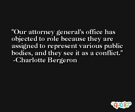 Our attorney general's office has objected to role because they are assigned to represent various public bodies, and they see it as a conflict. -Charlotte Bergeron