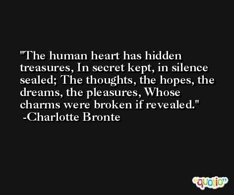 The human heart has hidden treasures, In secret kept, in silence sealed; The thoughts, the hopes, the dreams, the pleasures, Whose charms were broken if revealed. -Charlotte Bronte