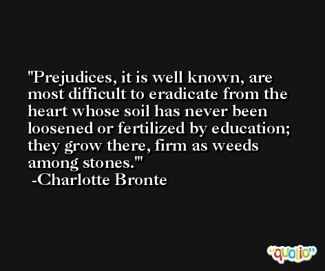 Prejudices, it is well known, are most difficult to eradicate from the heart whose soil has never been loosened or fertilized by education; they grow there, firm as weeds among stones.' -Charlotte Bronte
