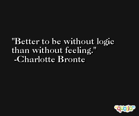 Better to be without logic than without feeling. -Charlotte Bronte