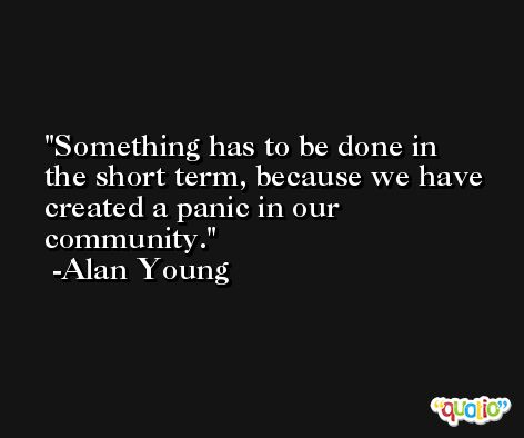 Something has to be done in the short term, because we have created a panic in our community. -Alan Young