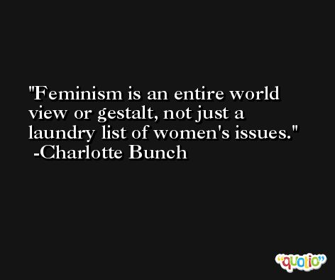 Feminism is an entire world view or gestalt, not just a laundry list of women's issues. -Charlotte Bunch