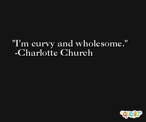 I'm curvy and wholesome. -Charlotte Church