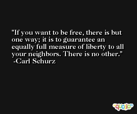 If you want to be free, there is but one way; it is to guarantee an equally full measure of liberty to all your neighbors. There is no other. -Carl Schurz