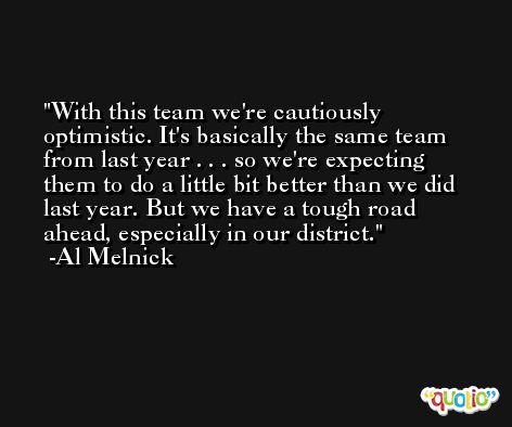 With this team we're cautiously optimistic. It's basically the same team from last year . . . so we're expecting them to do a little bit better than we did last year. But we have a tough road ahead, especially in our district. -Al Melnick