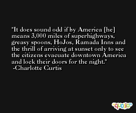 It does sound odd if by America [he] means 3,000 miles of superhighways, greasy spoons, HoJos, Ramada Inns and the thrill of arriving at sunset only to see the citizens evacuate downtown America and lock their doors for the night. -Charlotte Curtis