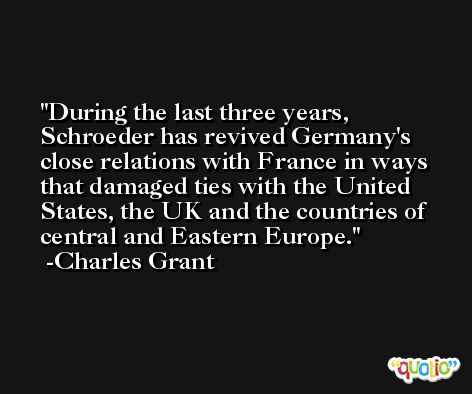 During the last three years, Schroeder has revived Germany's close relations with France in ways that damaged ties with the United States, the UK and the countries of central and Eastern Europe. -Charles Grant