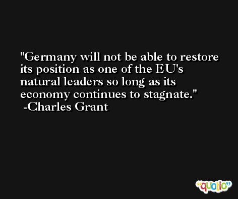 Germany will not be able to restore its position as one of the EU's natural leaders so long as its economy continues to stagnate. -Charles Grant