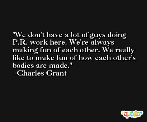 We don't have a lot of guys doing P.R. work here. We're always making fun of each other. We really like to make fun of how each other's bodies are made. -Charles Grant