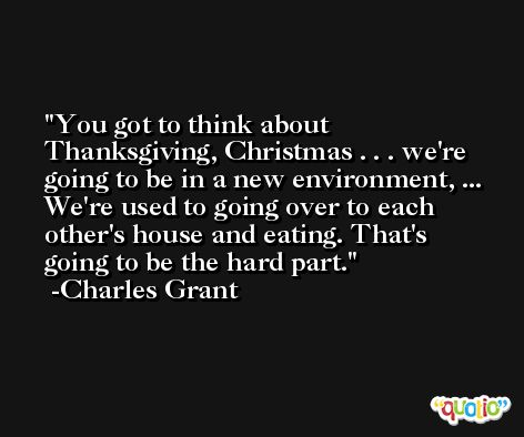 You got to think about Thanksgiving, Christmas . . . we're going to be in a new environment, ... We're used to going over to each other's house and eating. That's going to be the hard part. -Charles Grant