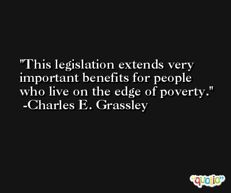 This legislation extends very important benefits for people who live on the edge of poverty. -Charles E. Grassley