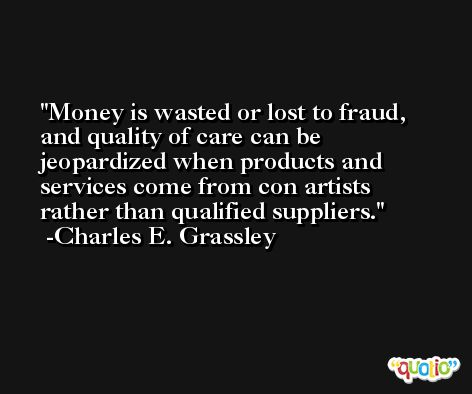 Money is wasted or lost to fraud, and quality of care can be jeopardized when products and services come from con artists rather than qualified suppliers. -Charles E. Grassley