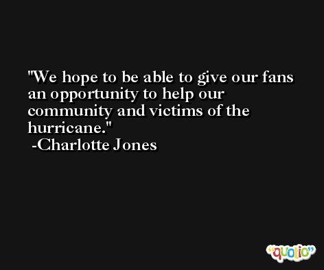 We hope to be able to give our fans an opportunity to help our community and victims of the hurricane. -Charlotte Jones