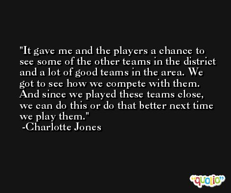 It gave me and the players a chance to see some of the other teams in the district and a lot of good teams in the area. We got to see how we compete with them. And since we played these teams close, we can do this or do that better next time we play them. -Charlotte Jones