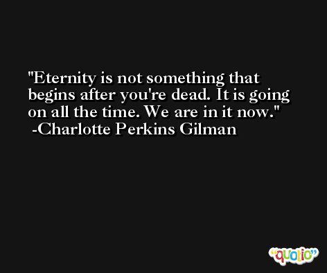 Eternity is not something that begins after you're dead. It is going on all the time. We are in it now. -Charlotte Perkins Gilman