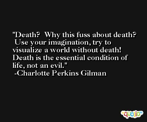 Death?  Why this fuss about death?  Use your imagination, try to visualize a world without death!  Death is the essential condition of life, not an evil. -Charlotte Perkins Gilman