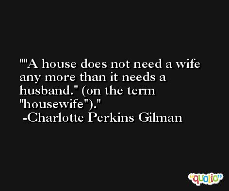 'A house does not need a wife any more than it needs a husband.' (on the term 'housewife'). -Charlotte Perkins Gilman