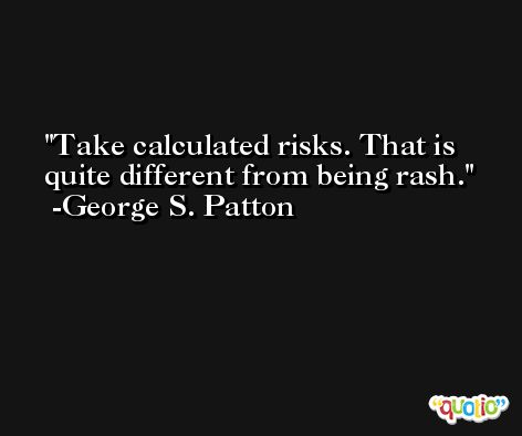Take calculated risks. That is quite different from being rash. -George S. Patton