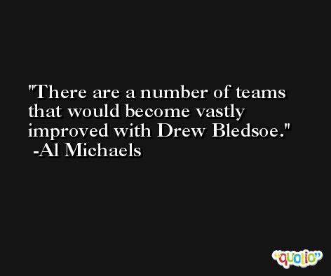 There are a number of teams that would become vastly improved with Drew Bledsoe. -Al Michaels