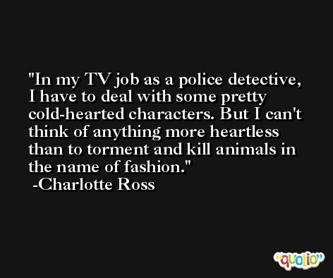 In my TV job as a police detective, I have to deal with some pretty cold-hearted characters. But I can't think of anything more heartless than to torment and kill animals in the name of fashion. -Charlotte Ross