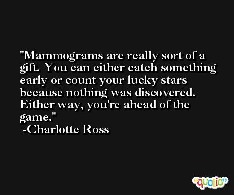 Mammograms are really sort of a gift. You can either catch something early or count your lucky stars because nothing was discovered. Either way, you're ahead of the game. -Charlotte Ross