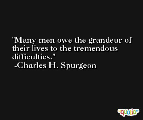 Many men owe the grandeur of their lives to the tremendous difficulties. -Charles H. Spurgeon