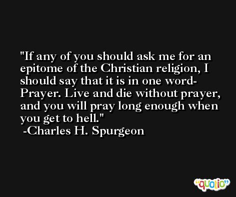 If any of you should ask me for an epitome of the Christian religion, I should say that it is in one word- Prayer. Live and die without prayer, and you will pray long enough when you get to hell. -Charles H. Spurgeon