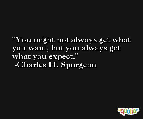 You might not always get what you want, but you always get what you expect. -Charles H. Spurgeon