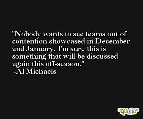 Nobody wants to see teams out of contention showcased in December and January. I'm sure this is something that will be discussed again this off-season. -Al Michaels