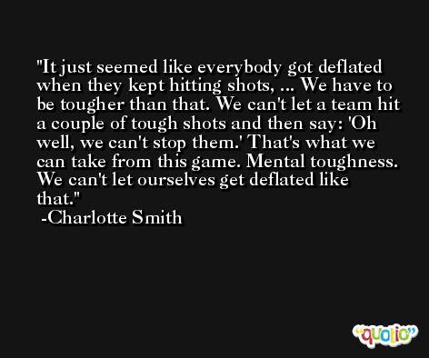 It just seemed like everybody got deflated when they kept hitting shots, ... We have to be tougher than that. We can't let a team hit a couple of tough shots and then say: 'Oh well, we can't stop them.' That's what we can take from this game. Mental toughness. We can't let ourselves get deflated like that. -Charlotte Smith