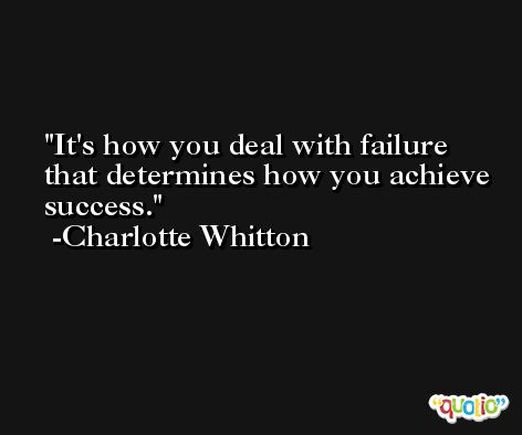 It's how you deal with failure that determines how you achieve success. -Charlotte Whitton