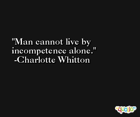 Man cannot live by incompetence alone. -Charlotte Whitton