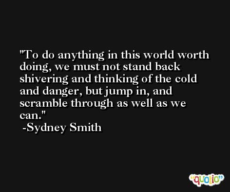 To do anything in this world worth doing, we must not stand back shivering and thinking of the cold and danger, but jump in, and scramble through as well as we can. -Sydney Smith
