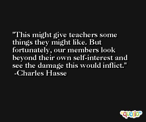This might give teachers some things they might like. But fortunately, our members look beyond their own self-interest and see the damage this would inflict. -Charles Hasse