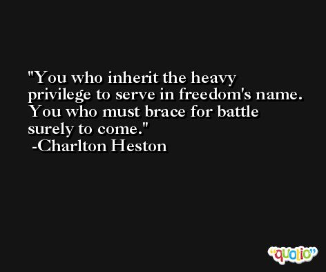 You who inherit the heavy privilege to serve in freedom's name. You who must brace for battle surely to come. -Charlton Heston