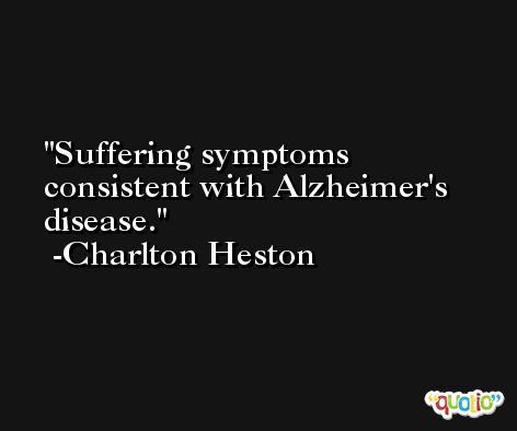 Suffering symptoms consistent with Alzheimer's disease. -Charlton Heston