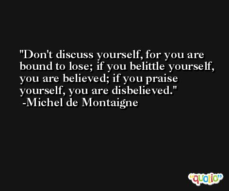 Don't discuss yourself, for you are bound to lose; if you belittle yourself, you are believed; if you praise yourself, you are disbelieved. -Michel de Montaigne