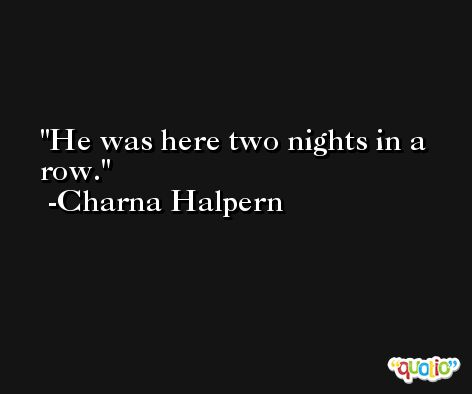 He was here two nights in a row. -Charna Halpern