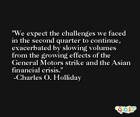 We expect the challenges we faced in the second quarter to continue, exacerbated by slowing volumes from the growing effects of the General Motors strike and the Asian financial crisis. -Charles O. Holliday