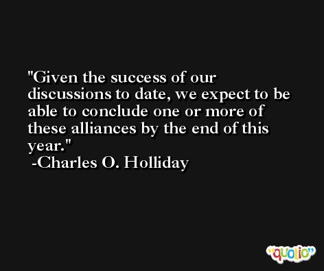 Given the success of our discussions to date, we expect to be able to conclude one or more of these alliances by the end of this year. -Charles O. Holliday