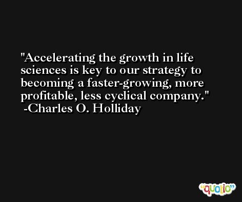 Accelerating the growth in life sciences is key to our strategy to becoming a faster-growing, more profitable, less cyclical company. -Charles O. Holliday