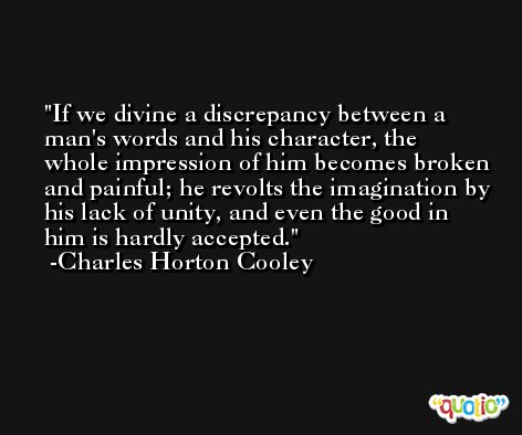 If we divine a discrepancy between a man's words and his character, the whole impression of him becomes broken and painful; he revolts the imagination by his lack of unity, and even the good in him is hardly accepted. -Charles Horton Cooley