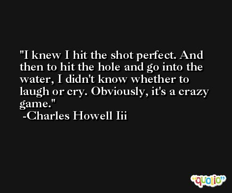I knew I hit the shot perfect. And then to hit the hole and go into the water, I didn't know whether to laugh or cry. Obviously, it's a crazy game. -Charles Howell Iii